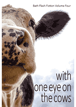 With One Eye on the Cows : Bath Flash Fiction Volume Four